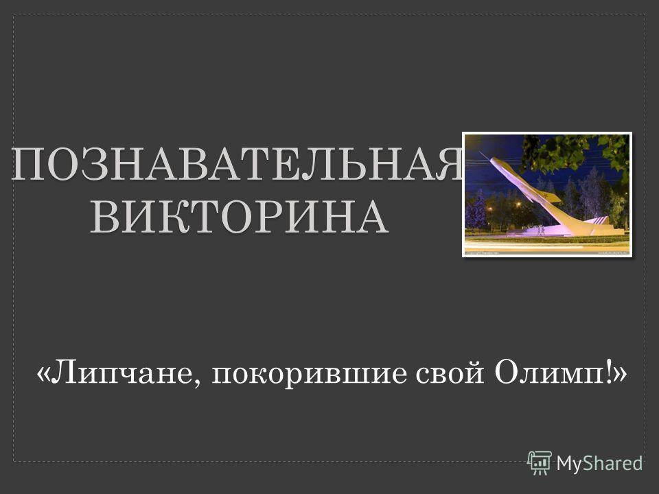 ПОЗНАВАТЕЛЬНАЯ ВИКТОРИНА «Липчане, покорившие свой Олимп!»