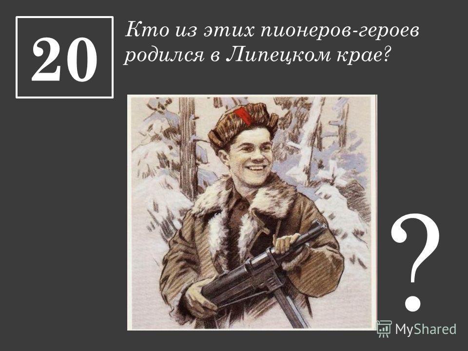 Кто из этих пионеров-героев родился в Липецком крае? 20 ?