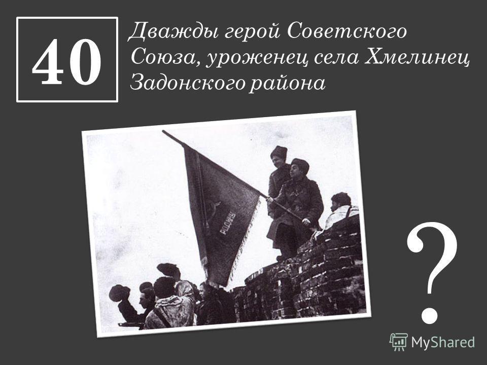 Дважды герой Советского Союза, уроженец села Хмелинец Задонского района 40 ?