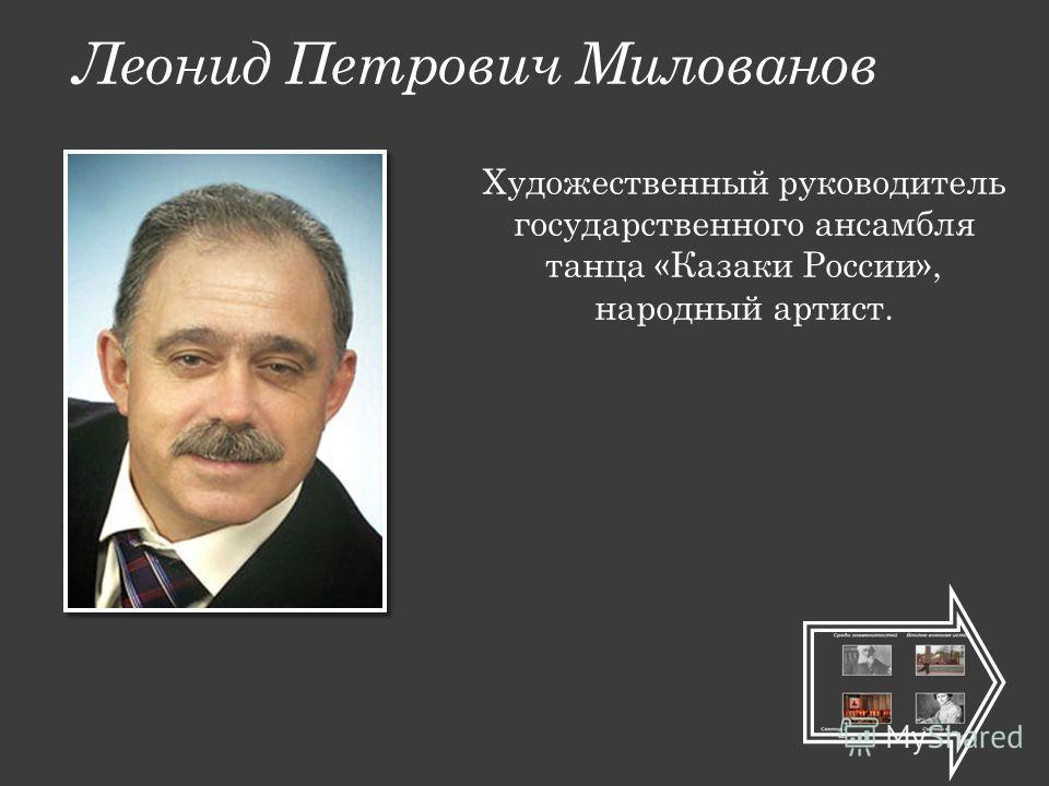 Леонид Петрович Милованов Художественный руководитель государственного ансамбля танца «Казаки России», народный артист.