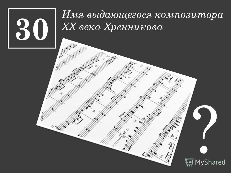 Имя выдающегося композитора XX века Хренникова 30 ?