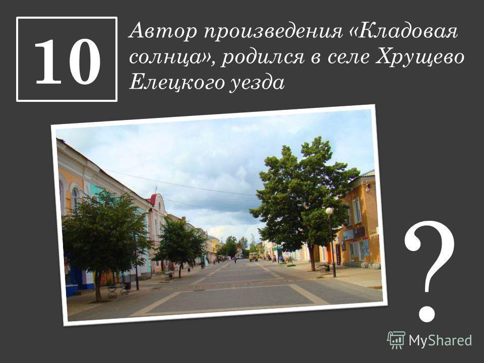 Автор произведения «Кладовая солнца», родился в селе Хрущево Елецкого уезда 10 ?