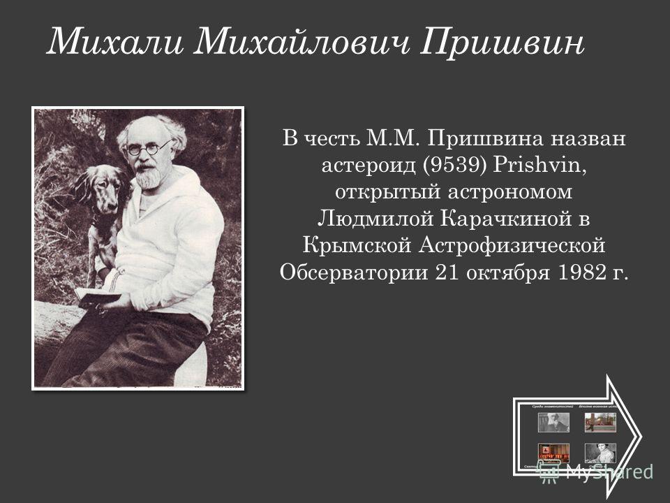 Михали Михайлович Пришвин В честь М.М. Пришвина назван астероид (9539) Prishvin, открытый астрономом Людмилой Карачкиной в Крымской Астрофизической Обсерватории 21 октября 1982 г.