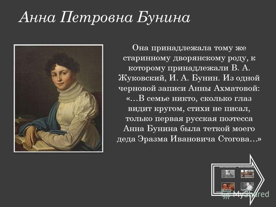 Анна Петровна Бунина Она принадлежала тому же старинному дворянскому роду, к которому принадлежали В. А. Жуковский, И. А. Бунин. Из одной черновой записи Анны Ахматовой: «…В семье никто, сколько глаз видит кругом, стихи не писал, только первая русска
