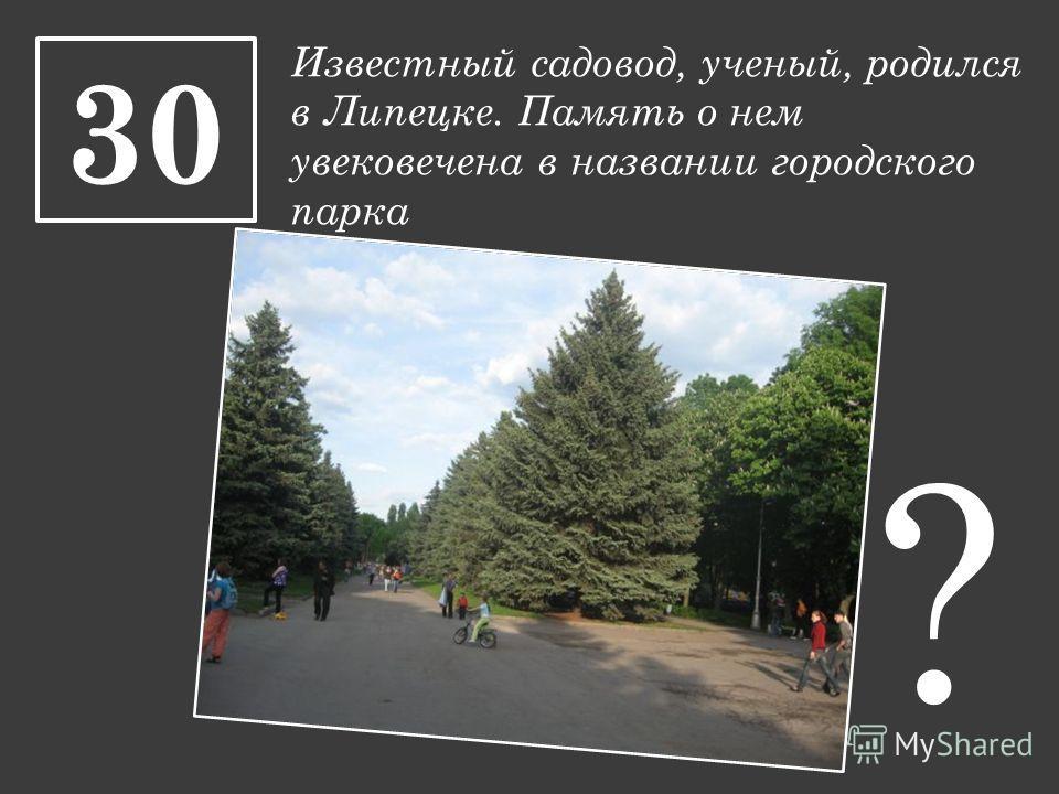 Известный садовод, ученый, родился в Липецке. Память о нем увековечена в названии городского парка 30 ?