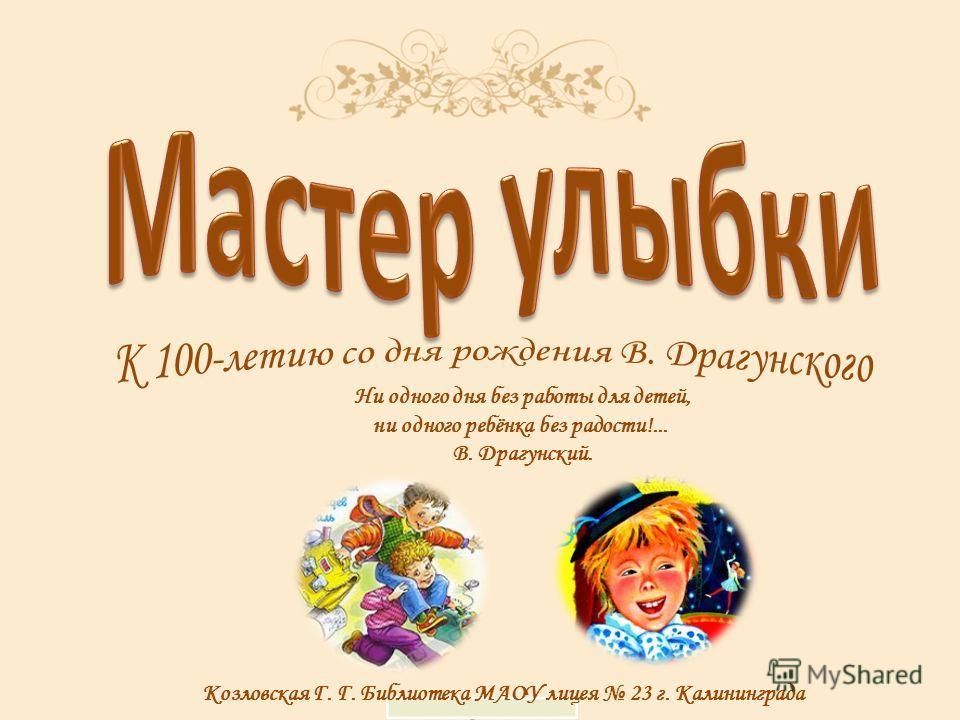 Козловская Г. Г. Библиотека МАОУ лицея 23 г. Калининграда Ни одного дня без работы для детей, ни одного ребёнка без радости!... В. Драгунский.
