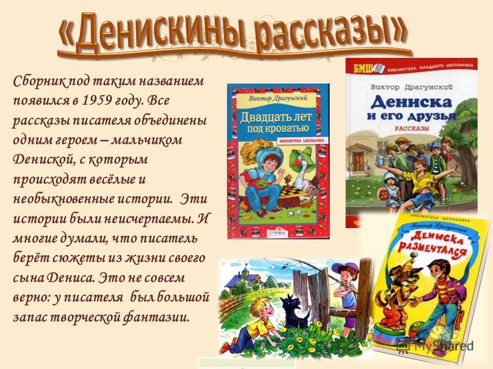 Сборник под таким названием появился в 1959 году. Все рассказы писателя объединены одним героем – мальчиком Дениской, с которым происходят весёлые и необыкновенные истории. Эти истории были неисчерпаемы. И многие думали, что писатель берёт сюжеты из