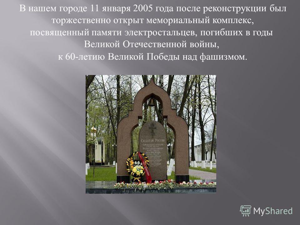 В нашем городе 11 января 2005 года после реконструкции был торжественно открыт мемориальный комплекс, посвященный памяти электростальцев, погибших в годы Великой Отечественной войны, к 60-летию Великой Победы над фашизмом.