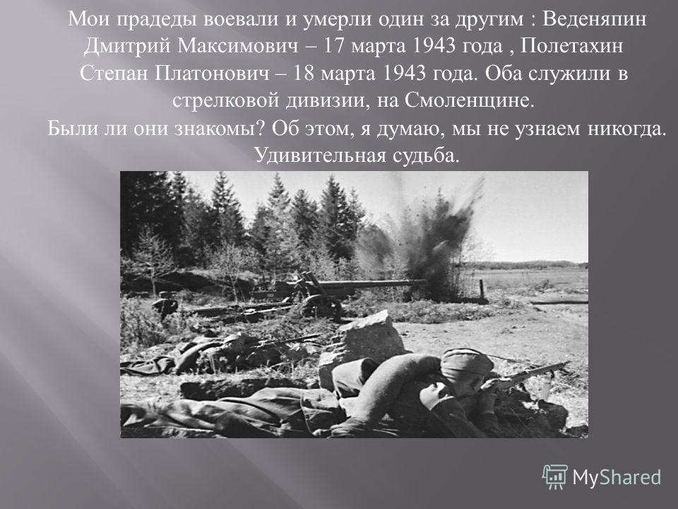 Мои прадеды воевали и умерли один за другим : Веденяпин Дмитрий Максимович – 17 марта 1943 года, Полетахин Степан Платонович – 18 марта 1943 года. Оба служили в стрелковой дивизии, на Смоленщине. Были ли они знакомы? Об этом, я думаю, мы не узнаем ни