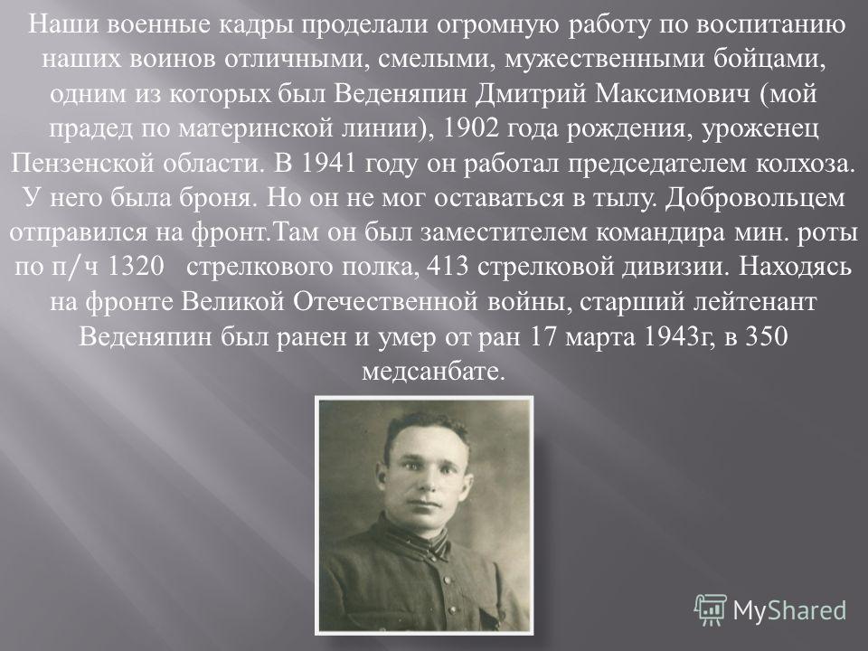 Наши военные кадры проделали огромную работу по воспитанию наших воинов отличными, смелыми, мужественными бойцами, одним из которых был Веденяпин Дмитрий Максимович ( мой прадед по материнской линии ), 1902 года рождения, уроженец Пензенской области.