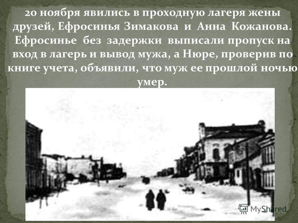 20 ноября явились в проходную лагеря жены друзей, Ефросинья Зимакова и Анна Кожанова. Ефросинье без задержки выписали пропуск на вход в лагерь и вывод мужа, а Нюре, проверив по книге учета, объявили, что муж ее прошлой ночью умер.