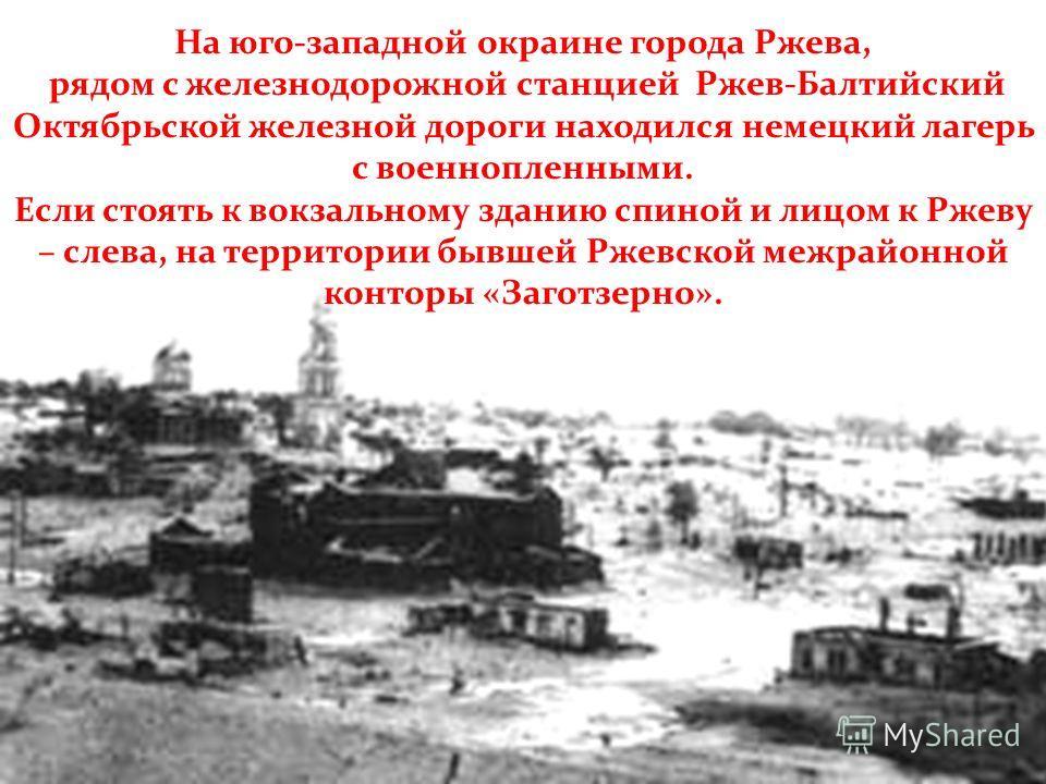 На юго-западной окраине города Ржева, рядом с железнодорожной станцией Ржев-Балтийский Октябрьской железной дороги находился немецкий лагерь с военнопленными. Если стоять к вокзальному зданию спиной и лицом к Ржеву – слева, на территории бывшей Ржевс