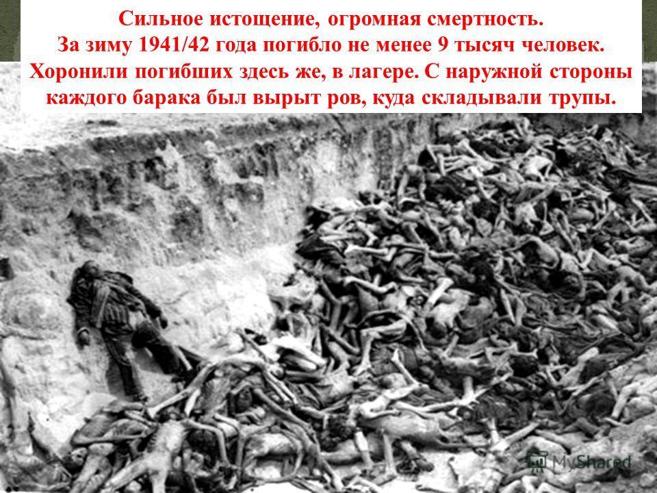Сильное истощение, огромная смертность. За зиму 1941/42 года погибло не менее 9 тысяч человек. Хоронили погибших здесь же, в лагере. С наружной стороны каждого барака был вырыт ров, куда складывали трупы.