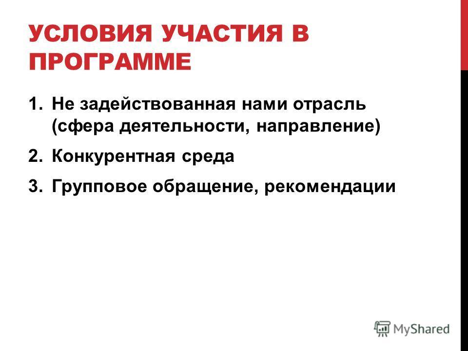 УСЛОВИЯ УЧАСТИЯ В ПРОГРАММЕ 1.Не задействованная нами отрасль (сфера деятельности, направление) 2.Конкурентная среда 3.Групповое обращение, рекомендации