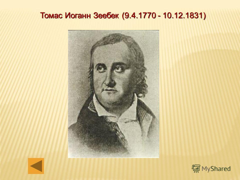 Томас Иоганн Зеебек (9.4.1770 - 10.12.1831) - немецкий физик, член Берлинской Академии наук (1814). Родился в Ревеле (теперь Таллин). Учился в Берлинском и Геттингенском университетах, в последнем получил в 1802 году степень доктора. Работал в Йене,