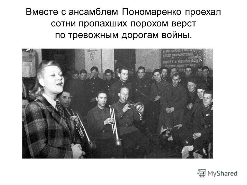 Вместе с ансамблем Пономаренко проехал сотни пропахших порохом верст по тревожным дорогам войны.