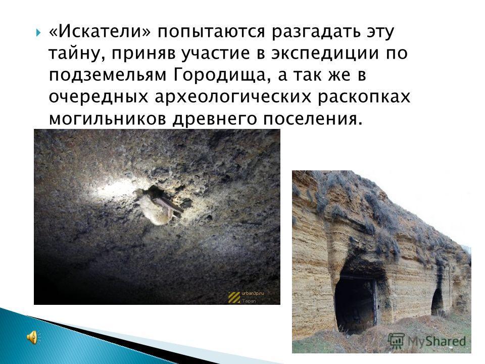 «Искатели» попытаются разгадать эту тайну, приняв участие в экспедиции по подземельям Городища, а так же в очередных археологических раскопках могильников древнего поселения.