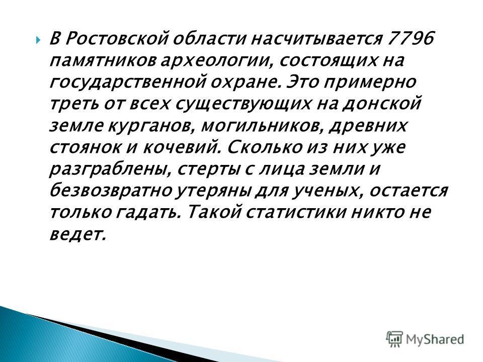 В Ростовской области насчитывается 7796 памятников археологии, состоящих на государственной охране. Это примерно треть от всех существующих на донской земле курганов, могильников, древних стоянок и кочевий. Сколько из них уже разграблены, стерты с ли