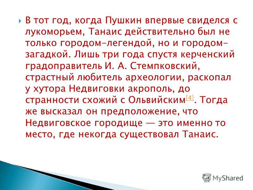 В тот год, когда Пушкин впервые свиделся с лукоморьем, Танаис действительно был не только городом-легендой, но и городом- загадкой. Лишь три года спустя керченский градоправитель И. А. Стемпковский, страстный любитель археологии, раскопал у хутора Не