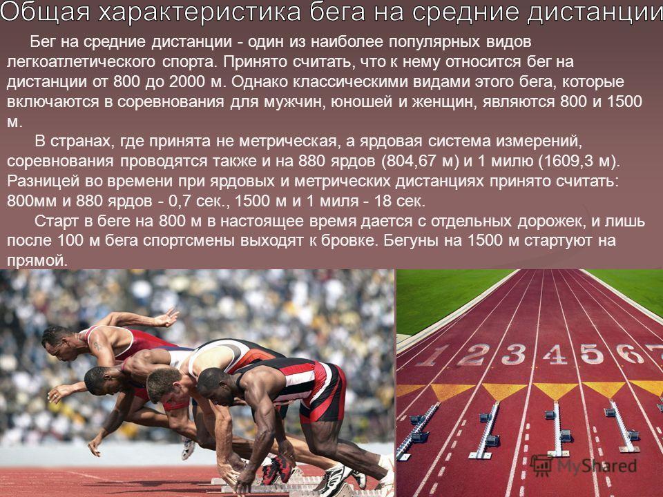 Бег на средние дистанции - один из наиболее популярных видов легкоатлетического спорта. Принято считать, что к нему относится бег на дистанции от 800 до 2000 м. Однако классическими видами этого бега, которые включаются в соревнования для мужчин, юно
