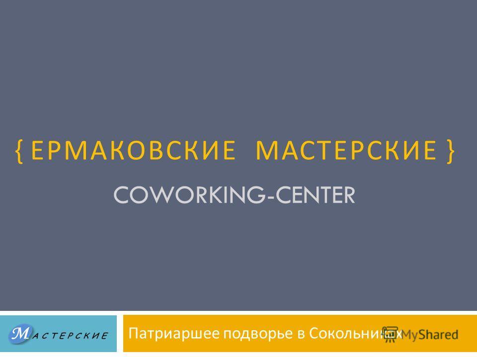 COWORKING-CENTER Патриаршее подворье в Сокольниках { ЕРМАКОВСКИЕ МАСТЕРСКИЕ }