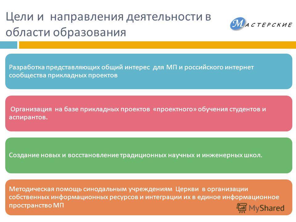 Цели и направления деятельности в области образования Разработка представляющих общий интерес для МП и российского интернет сообщества прикладных проектов Организация на базе прикладных проектов « проектного » обучения студентов и аспирантов. Создани