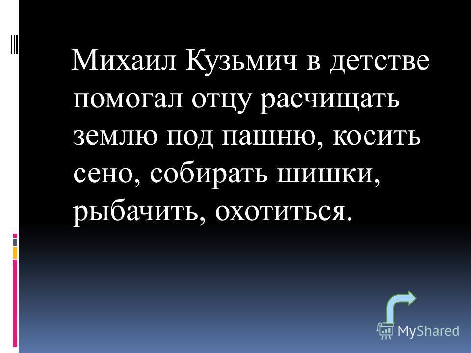 Михаил Кузьмич в детстве помогал отцу расчищать землю под пашню, косить сено, собирать шишки, рыбачить, охотиться.
