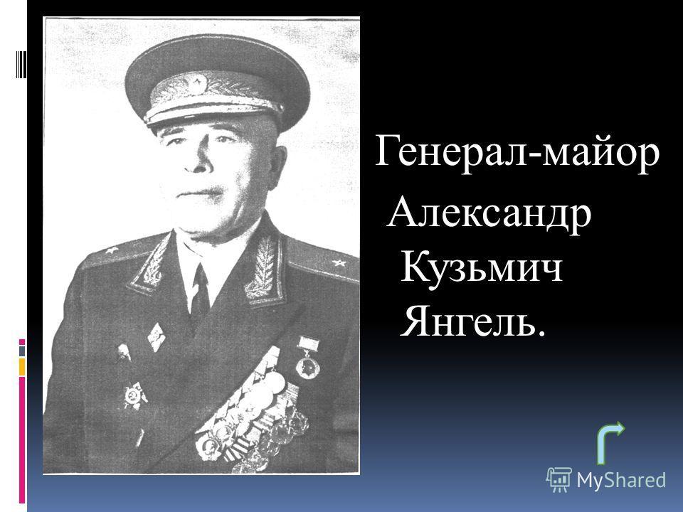Генерал-майор Александр Кузьмич Янгель.