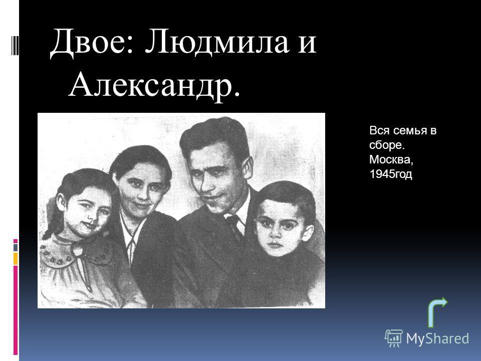 Двое: Людмила и Александр. Вся семья в сборе. Москва, 1945год