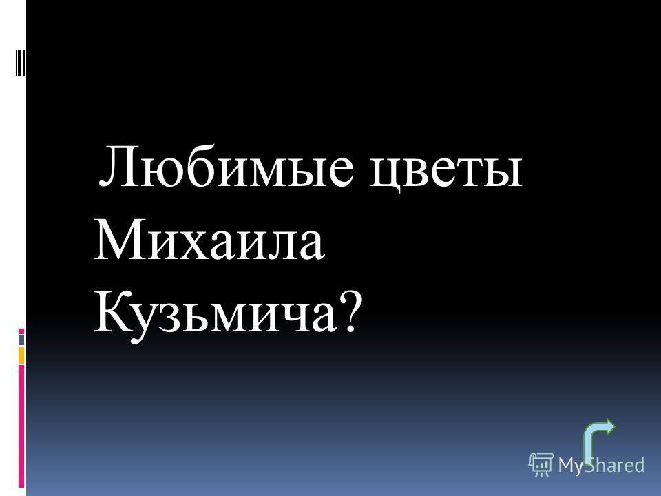 Любимые цветы Михаила Кузьмича?