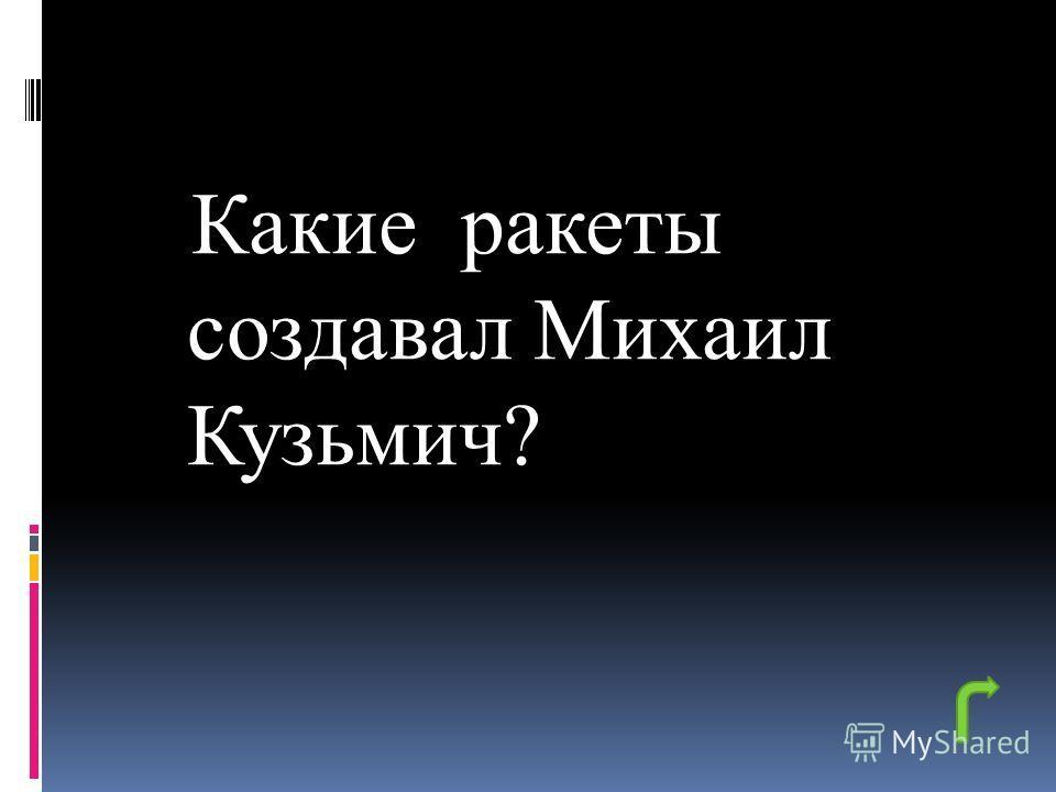Какие ракеты создавал Михаил Кузьмич?
