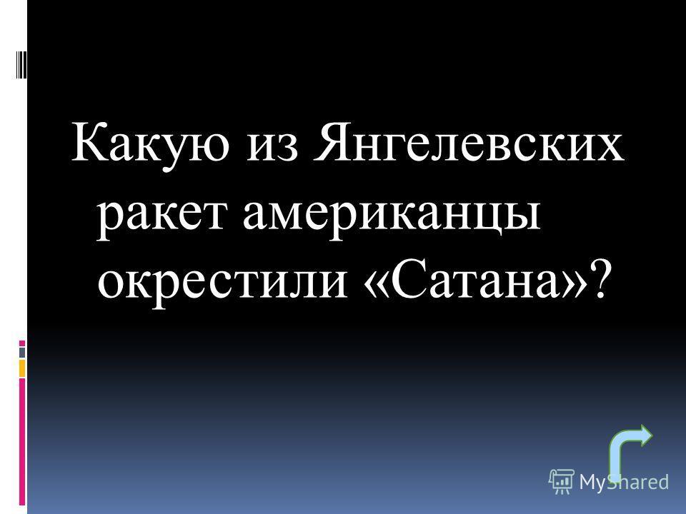 Какую из Янгелевских ракет американцы окрестили «Сатана»?