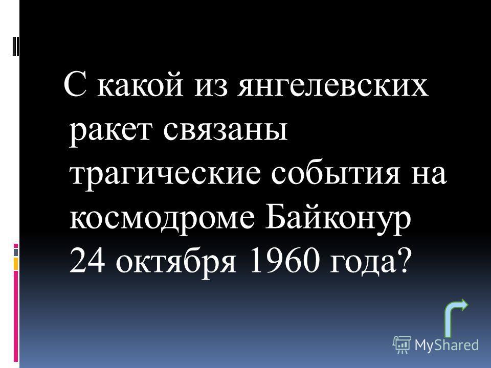 С какой из янгелевских ракет связаны трагические события на космодроме Байконур 24 октября 1960 года?
