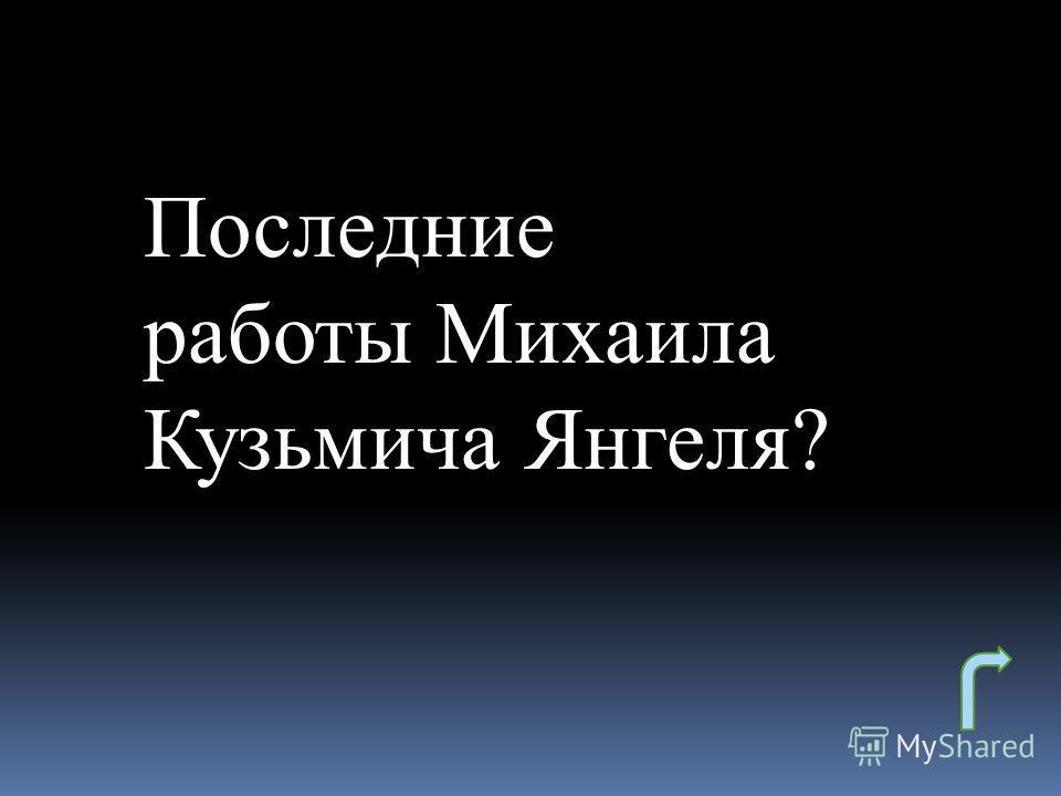 Последние работы Михаила Кузьмича Янгеля?