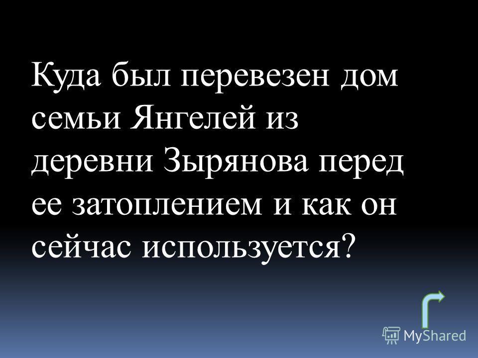 Куда был перевезен дом семьи Янгелей из деревни Зырянова перед ее затоплением и как он сейчас используется?