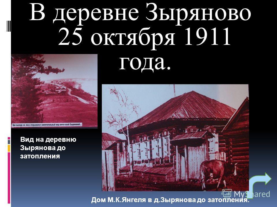 В деревне Зыряново 25 октября 1911 года. Дом М.К.Янгеля в д.Зырянова до затопления. Вид на деревню Зырянова до затопления