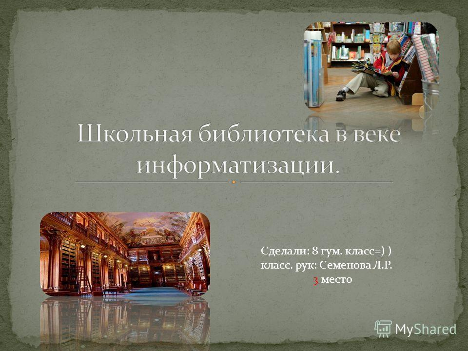 Сделали: 8 гум. класс=) ) класс. рук: Семенова Л.Р. 3 место