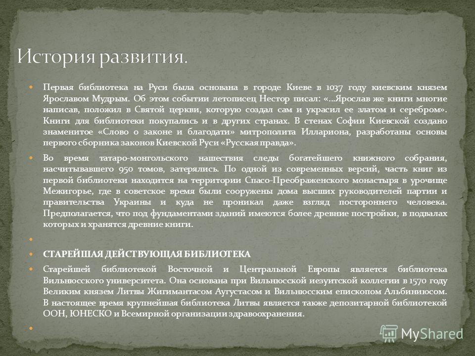 Первая библиотека на Руси была основана в городе Киеве в 1037 году киевским князем Ярославом Мудрым. Об этом событии летописец Нестор писал: «...Ярослав же книги многие написав, положил в Святой церкви, которую создал сам и украсил ее златом и серебр