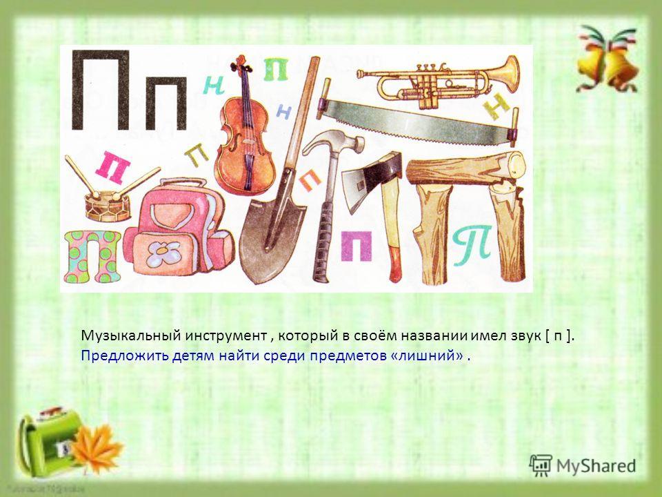 Музыкальный инструмент, который в своём названии имел звук [ п ]. Предложить детям найти среди предметов «лишний».