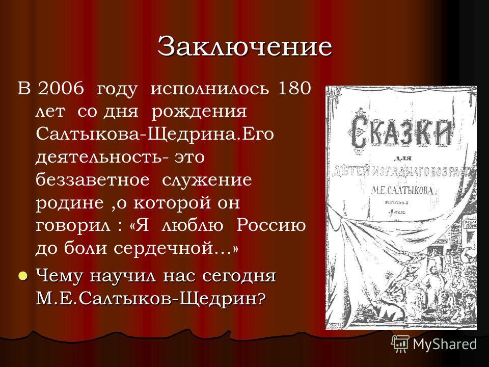 Заключение В 2006 году исполнилось 180 лет со дня рождения Салтыкова-Щедрина.Его деятельность- это беззаветное служение родине,о которой он говорил : «Я люблю Россию до боли сердечной…» Чему научил нас сегодня М.Е.Салтыков-Щедрин ? Чему научил нас се