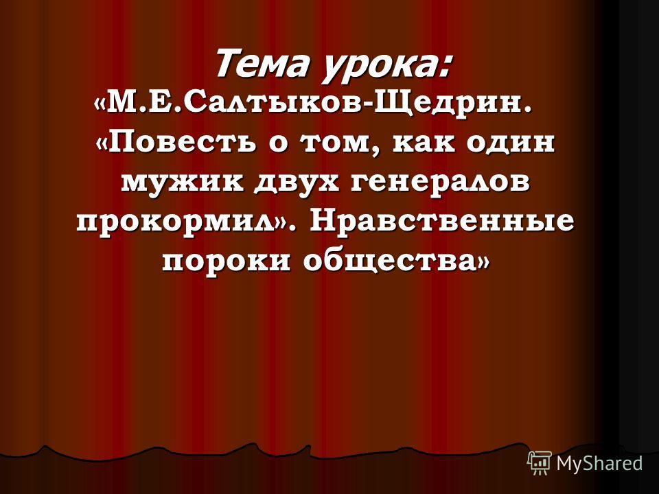 Тема урока: «М.Е.Салтыков-Щедрин. «Повесть о том, как один мужик двух генералов прокормил». Нравственные пороки общества»
