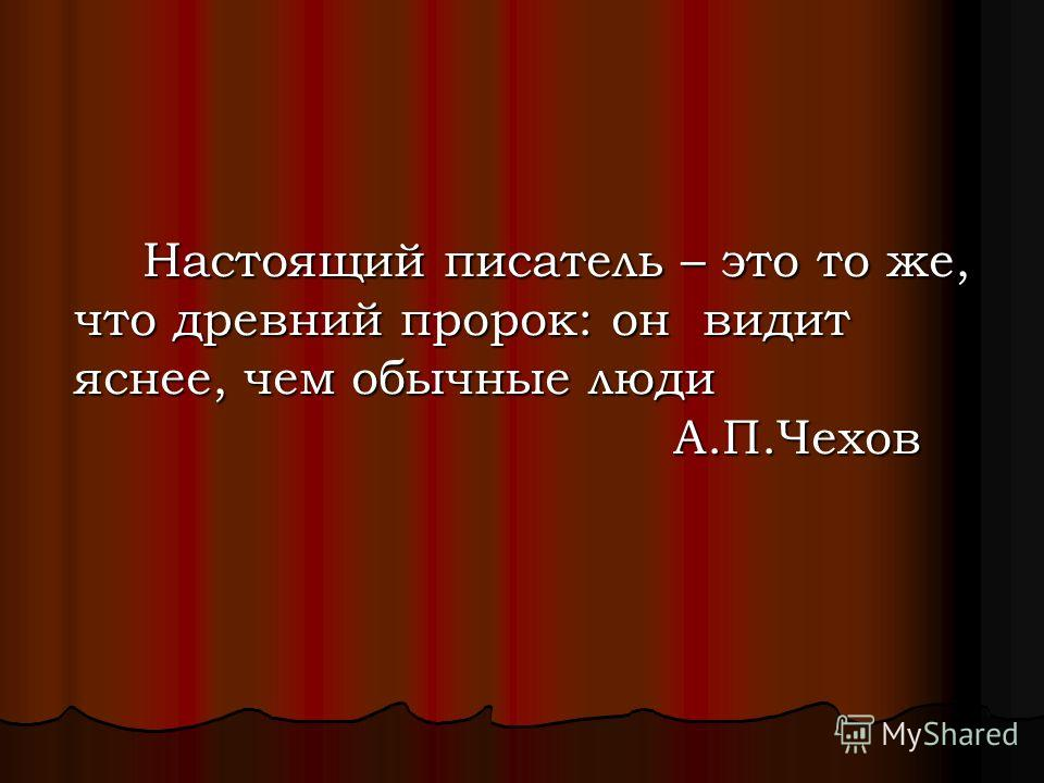Настоящий писатель – это то же, что древний пророк: он видит яснее, чем обычные люди А.П.Чехов Настоящий писатель – это то же, что древний пророк: он видит яснее, чем обычные люди А.П.Чехов