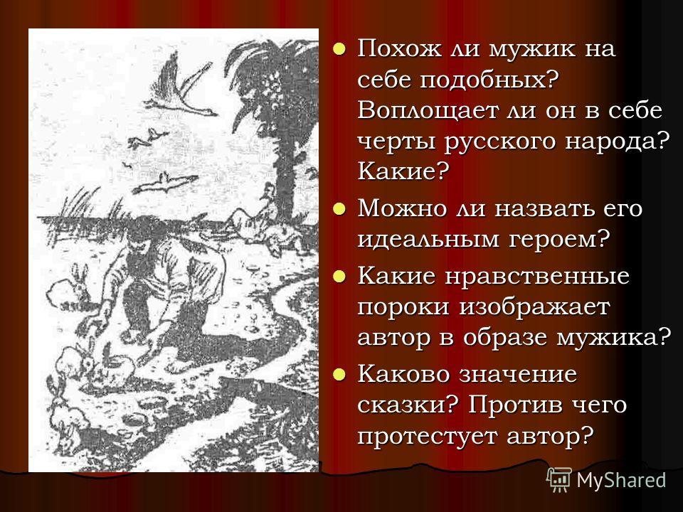 Похож ли мужик на себе подобных? Воплощает ли он в себе черты русского народа? Какие? Похож ли мужик на себе подобных? Воплощает ли он в себе черты русского народа? Какие? Можно ли назвать его идеальным героем? Можно ли назвать его идеальным героем?