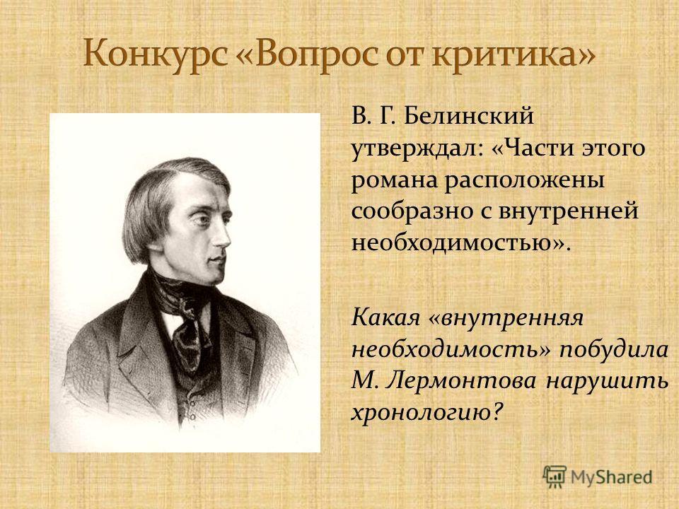 В. Г. Белинский утверждал: «Части этого романа расположены сообразно с внутренней необходимостью». Какая «внутренняя необходимость» побудила М. Лермонтова нарушить хронологию?