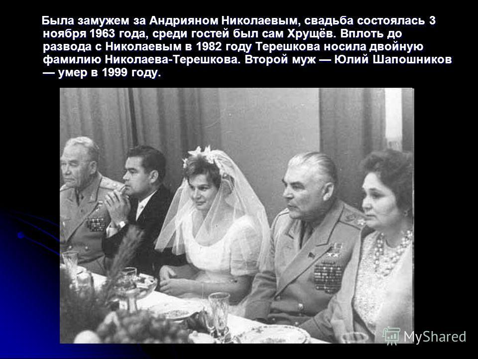 Была замужем за Андрияном Николаевым, свадьба состоялась 3 ноября 1963 года, среди гостей был сам Хрущёв. Вплоть до развода с Николаевым в 1982 году Терешкова носила двойную фамилию Николаева-Терешкова. Второй муж Юлий Шапошников умер в 1999 году. Бы