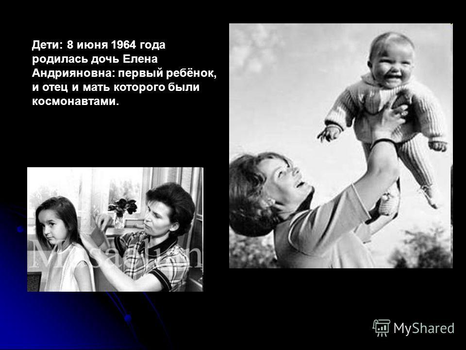 Дети: 8 июня 1964 года родилась дочь Елена Андрияновна: первый ребёнок, и отец и мать которого были космонавтами.