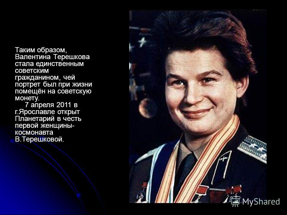 Таким образом, Валентина Терешкова стала единственным советским гражданином, чей портрет был при жизни помещён на советскую монету. 7 апреля 2011 в г.Ярославле открыт Планетарий в честь первой женщины- космонавта В.Терешковой.