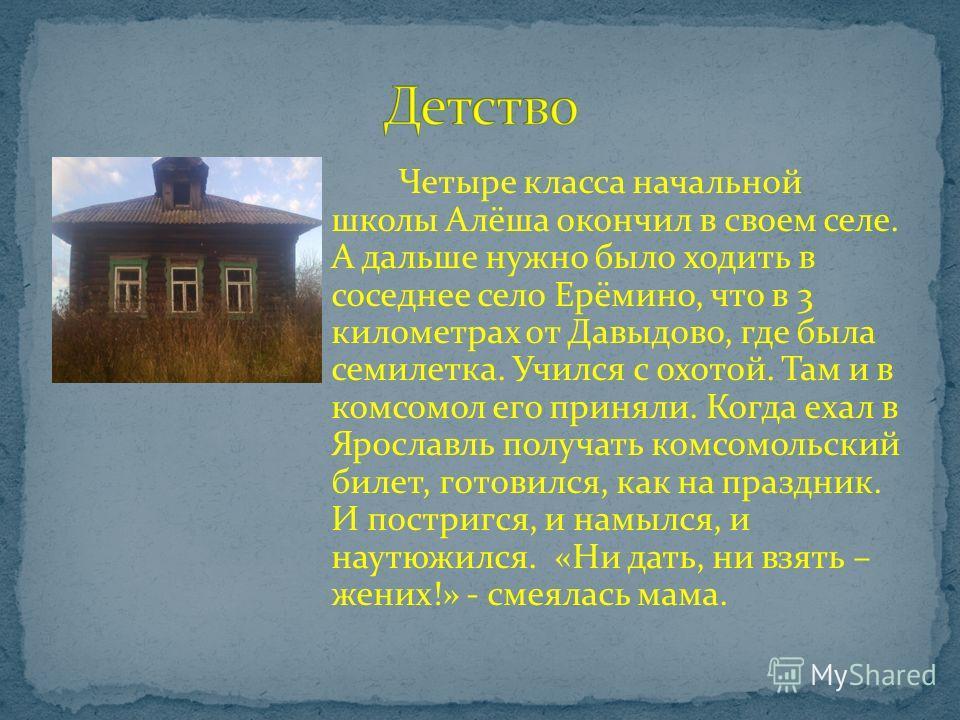 Марков Алёша родился 14 января 1925 года в с. Давыдово Ярославского района, в большой, дружной, трудолюбивой крестьянской семье. В семье, кроме него, были еще три сестры и брат, Алёша был младшим. Все беззаветно были влюблены в свое хлеборобское дело