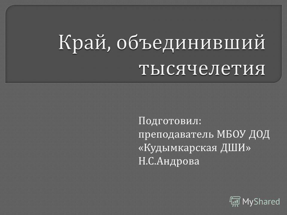 Подготовил : преподаватель МБОУ ДОД « Кудымкарская ДШИ » Н. С. Андрова