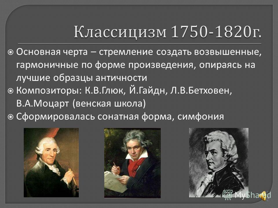 Основная черта – стремление создать возвышенные, гармоничные по форме произведения, опираясь на лучшие образцы античности Композиторы: К.В.Глюк, Й.Гайдн, Л.В.Бетховен, В.А.Моцарт (венская школа) Сформировалась сонатная форма, симфония